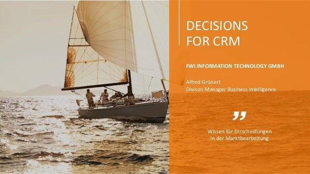 DECISIONS FOR CRM Wissen für Entscheidungen in der Marktbearbeitung FWI INFORMATION TECHNOLOGY GMBH Alfred Grünert Divison...
