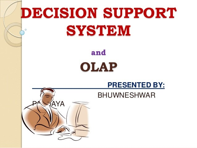 DECISION SUPPORT     SYSTEM            and           OLAP               PRESENTED BY:             BHUWNESHWAR PANDAYA