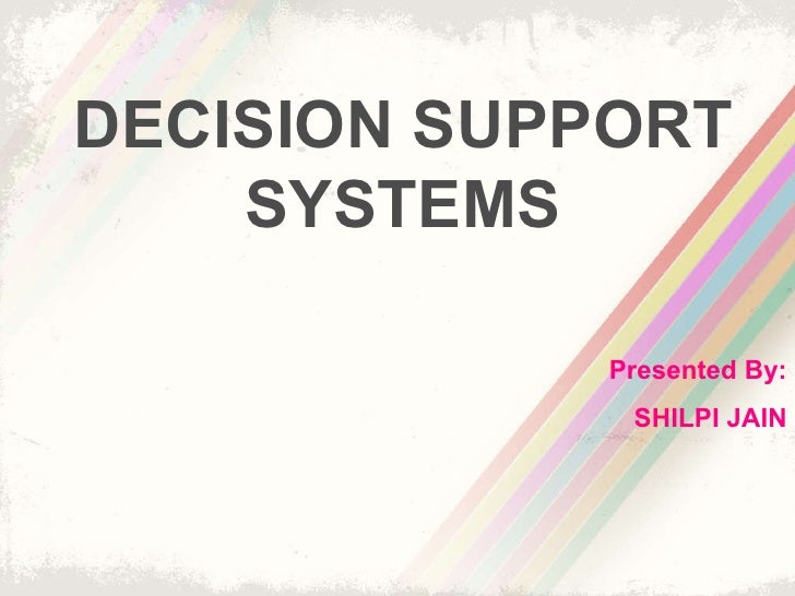 DECISION SUPPORT SYSTEMS Presented By: SHILPI JAIN