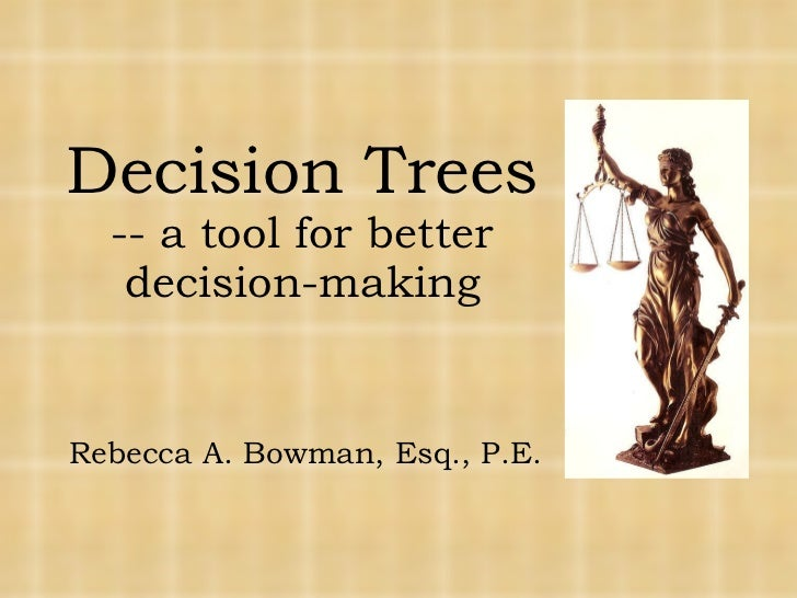 Decision Trees -- a tool for better decision-making Rebecca A. Bowman, Esq., P.E.