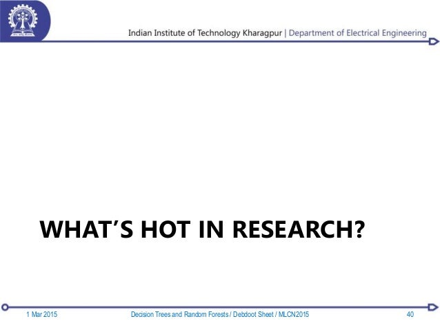 WHAT'S HOT IN RESEARCH? 1 Mar 2015 40Decision Trees and Random Forests / Debdoot Sheet / MLCN2015