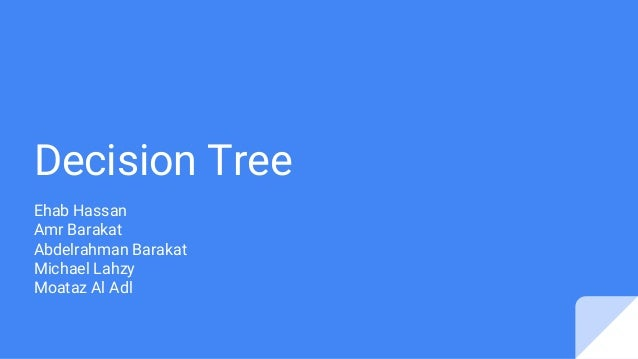 Decision Tree Ehab Hassan Amr Barakat Abdelrahman Barakat Michael Lahzy Moataz Al Adl