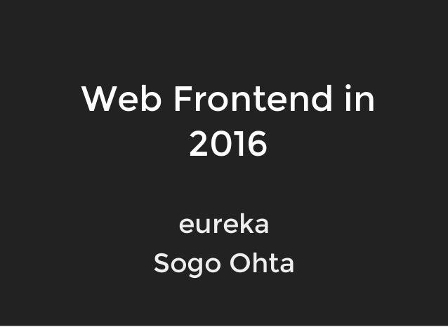 Web Frontend in 2016 eureka Sogo Ohta
