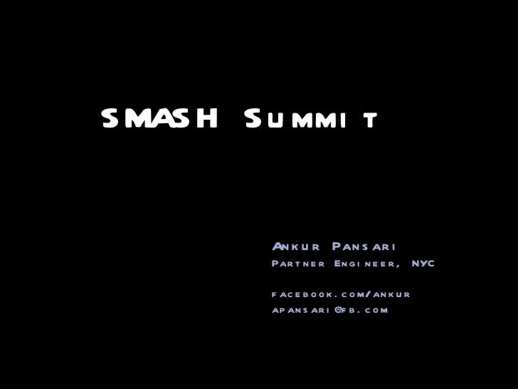 SMASH Summit Ankur Pansari Partner Engineer, NYC facebook.com/ankur [email_address]
