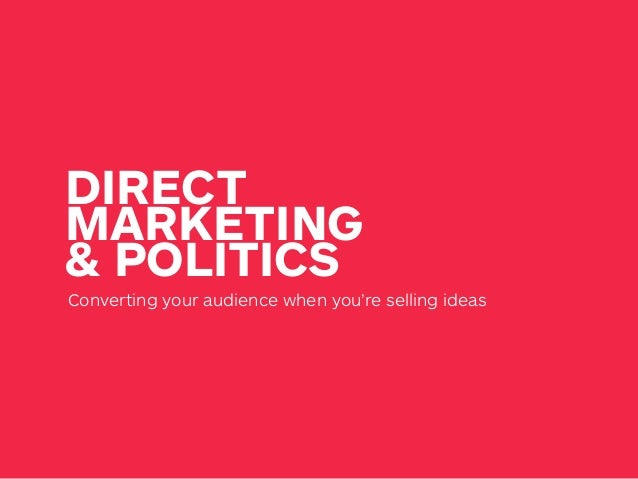 DIRECT MARKETING & POLITICS Converting your audience when you're selling ideas