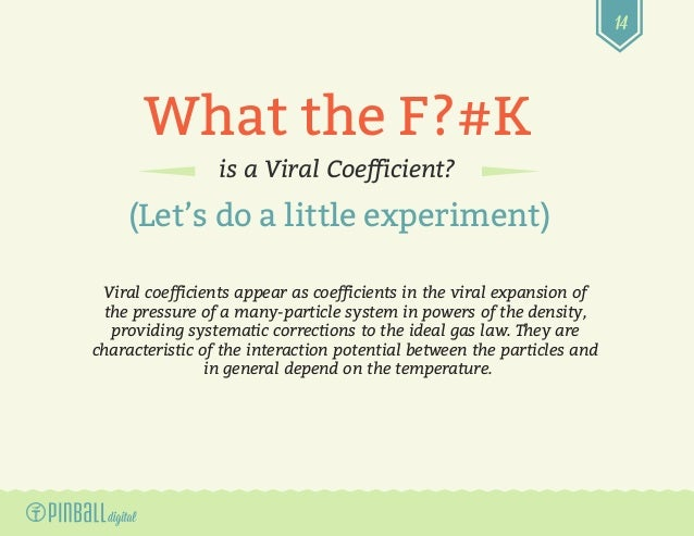 14 What the F?#K is a Viral Coefficient? (Let's do a little experiment) Viral coefficients appear as coefficients in the v...