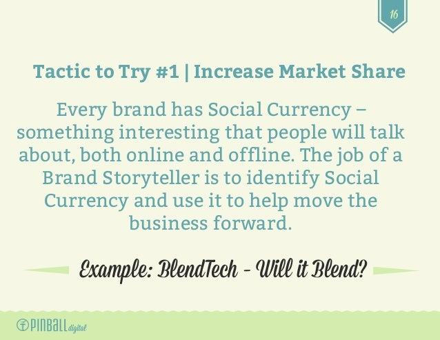16 Example: BlendTech – Will it Blend? Tactic to Try #1 | Increase Market Share Every brand has Social Currency – somethin...