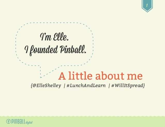 1 A little about me I'm Elle. I founded Pinball. {@ElleShelley | #LunchAndLearn | #WillItSpread}