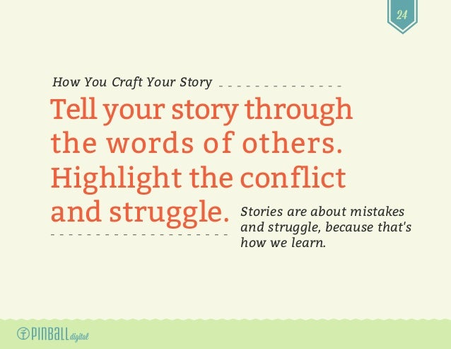 24 How You Craft Your Story Tell your story through the words of others. Highlight the conflict and struggle. Stories are ...