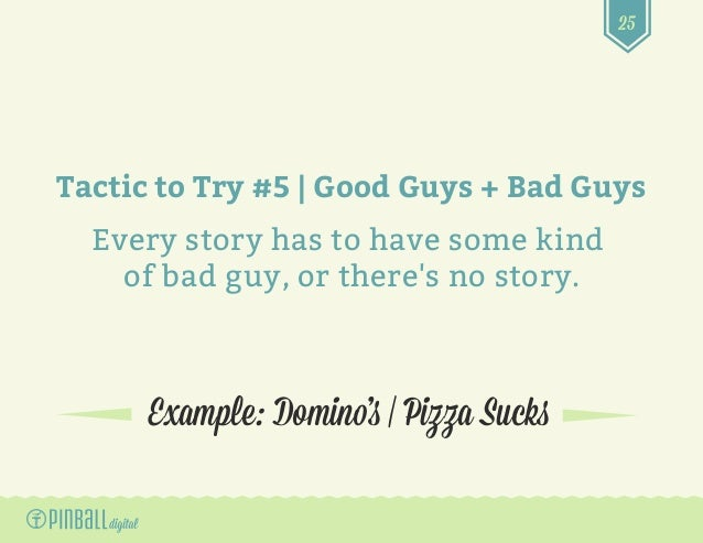 25 Example: Domino's   Pizza Sucks Tactic to Try #5   Good Guys + Bad Guys Every story has to have some kind of bad guy, o...