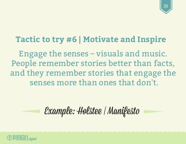 26 Example: Holstee | Manifesto Tactic to try #6 | Motivate and Inspire Engage the senses – visuals and music. People reme...