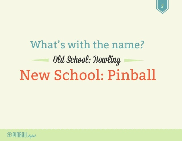 2 What's with the name? Old School: Bowling New School: Pinball