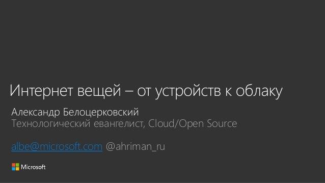 Технологический евангелист, Cloud/Open Source albe@microsoft.com @ahriman_ru