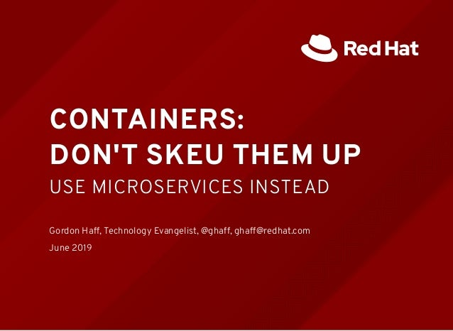 CONTAINERS:CONTAINERS: DON'T SKEU THEM UPDON'T SKEU THEM UP USE MICROSERVICES INSTEADUSE MICROSERVICES INSTEAD   Gordon Ha...