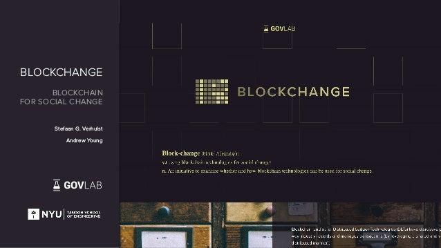 BLOCKCHANGE BLOCKCHAIN FOR SOCIAL CHANGE Stefaan G. Verhulst Andrew Young