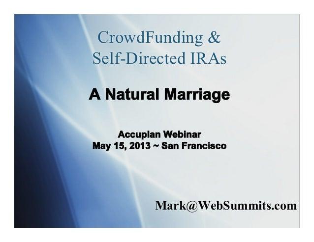Mark@WebSummits.comCrowdFunding &Self-Directed IRAsA Natural MarriageAccuplan WebinarMay 15, 2013 ~ San Francisco