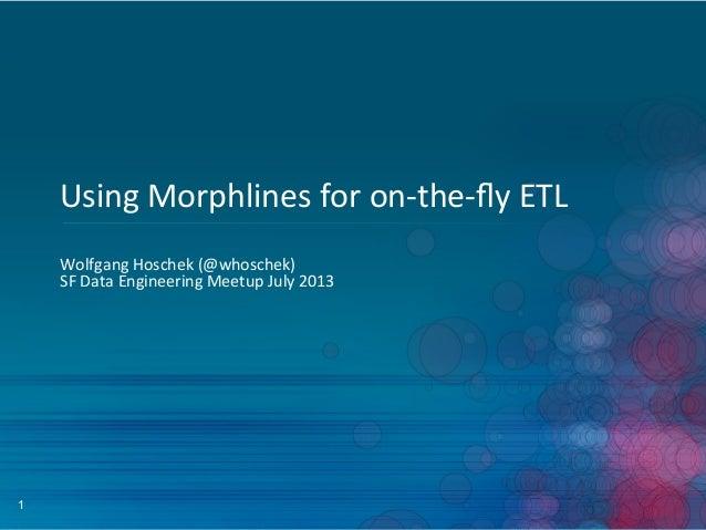 1 Using  Morphlines  for  on-‐the-‐fly  ETL   Wolfgang  Hoschek  (@whoschek)   SF  Data  Engineering...