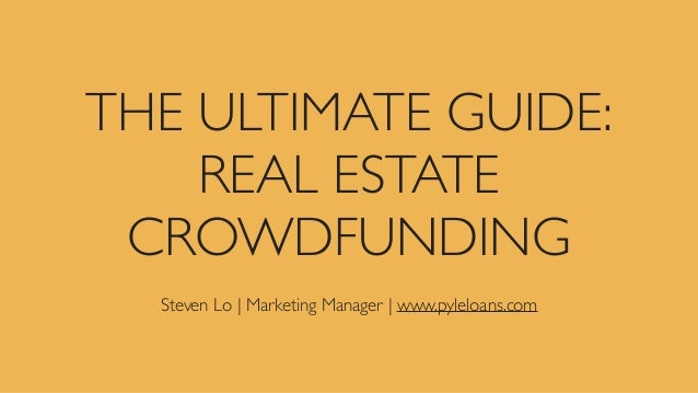 THE ULTIMATE GUIDE: REAL ESTATE CROWDFUNDING Steven Lo | Marketing Manager | www.pyleloans.com