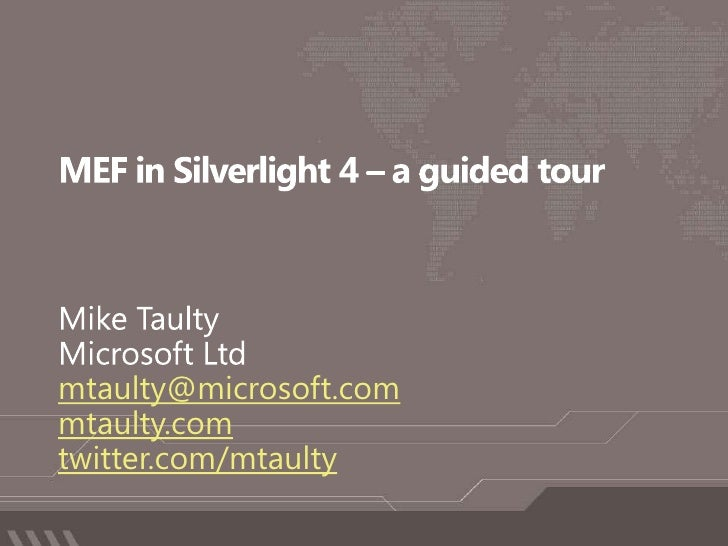 MEF in Silverlight 4 – a guided tour<br />Mike Taulty<br />Microsoft Ltd<br />mtaulty@microsoft.com<br />mtaulty.com<br />...