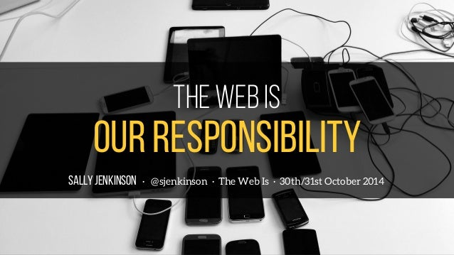 The web is  OUR responsibility  SALLY JENKINSON · @sjenkinson · The Web Is · 30th/31st October 2014