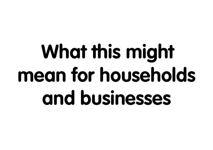 What this mightmean for households  and businesses