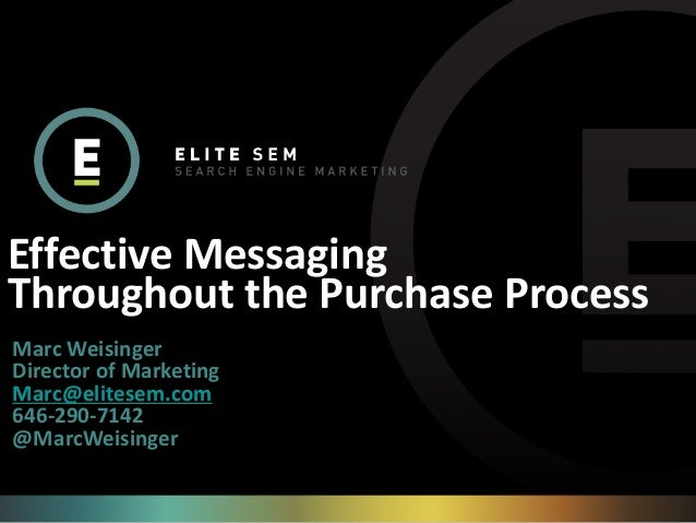Effective Messaging Throughout the Purchase Process Marc Weisinger Director of Marketing Marc@elitesem.com 646-290-7142 @M...