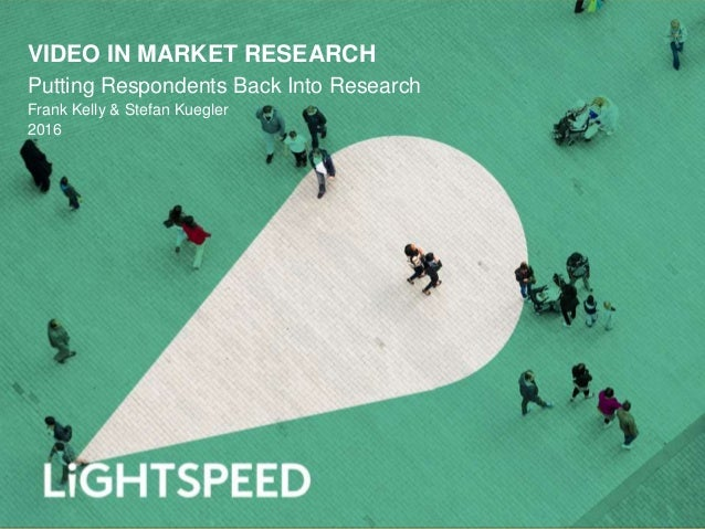 VIDEO IN MARKET RESEARCH Putting Respondents Back Into Research Frank Kelly & Stefan Kuegler 2016