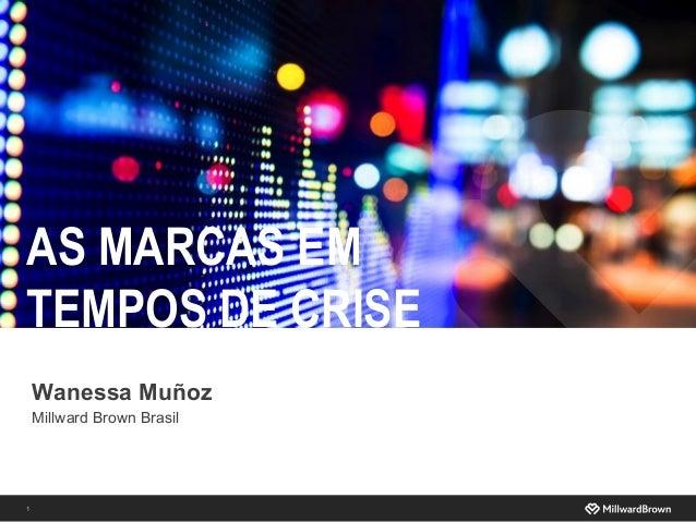 1 Wanessa Muñoz Millward Brown Brasil AS MARCAS EM TEMPOS DE CRISE