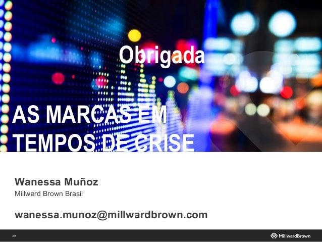 39 AS MARCAS EM TEMPOS DE CRISE wanessa.munoz@millwardbrown.com Obrigada Wanessa Muñoz Millward Brown Brasil