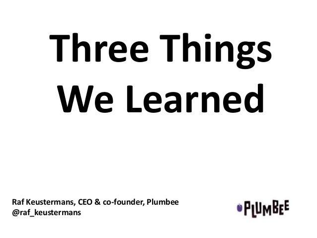 Three Things We Learned Raf Keustermans, CEO & co-founder, Plumbee @raf_keustermans