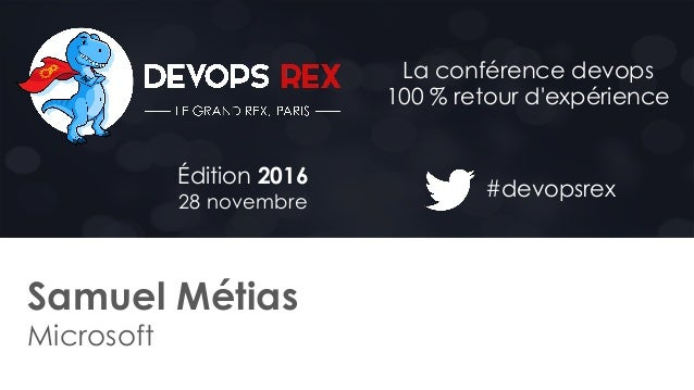#devopsrex Édition 2016 28 novembre La conférence devops 100 % retour d'expérience Samuel Métias Microsoft