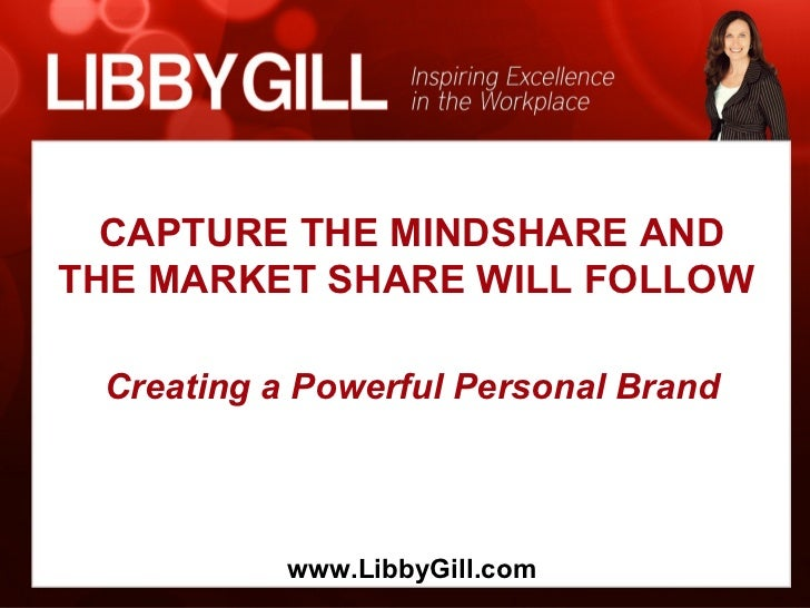 CAPTURE THE MINDSHARE ANDTHE MARKET SHARE WILL FOLLOW Creating a Powerful Personal Brand           www.LibbyGill.com