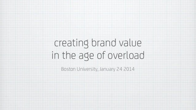 creating brand value in the age of overload Boston University, January 24 2014