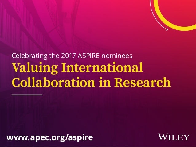 Celebrating the 2017 ASPIRE nominees www.apec.org/aspire Valuing International Collaboration in Research