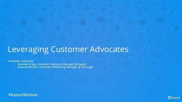 Leveraging Customer Advocates A webinar featuring: Amanda Grupp, Customer Advocacy Manager @ Kapost Amanda Meinert, Custom...