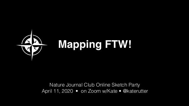 Mapping FTW!   Nature Journal Club Online Sketch Party   @katerutter   Apr 11, 2020 Mapping FTW! Nature Journal Club Onlin...