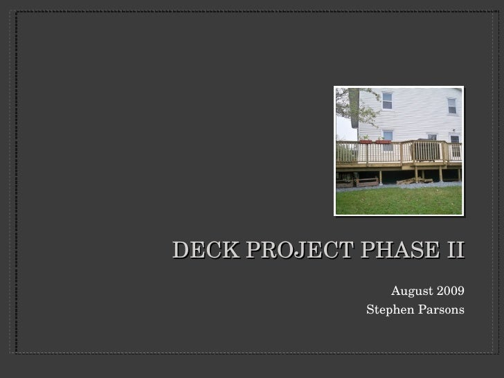 DECK PROJECT PHASE II <ul><li>August 2009 </li></ul><ul><li>Stephen Parsons </li></ul>
