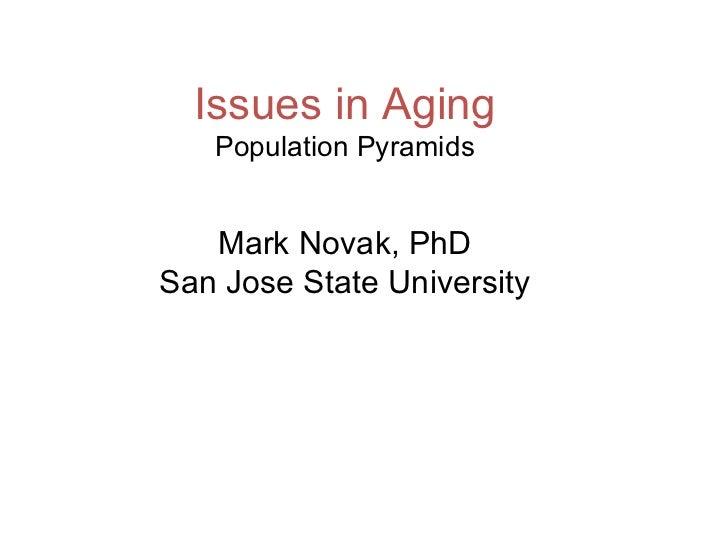 Issues in Aging Population Pyramids Mark Novak, PhD San Jose State University