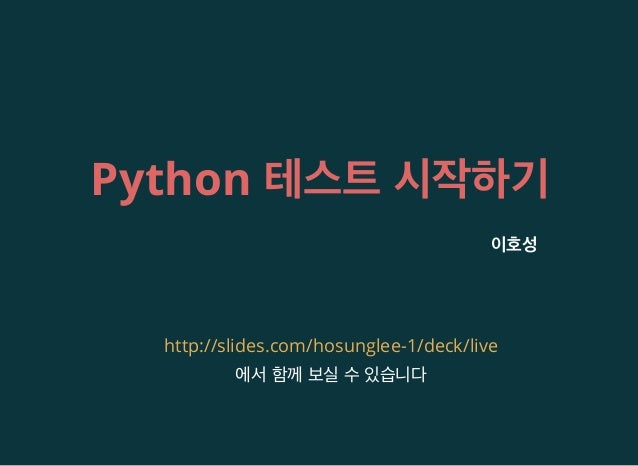 Python 테스트 시작하기 이호성 에서 함께 보실 수 있습니다 http://slides.com/hosunglee-1/deck/live
