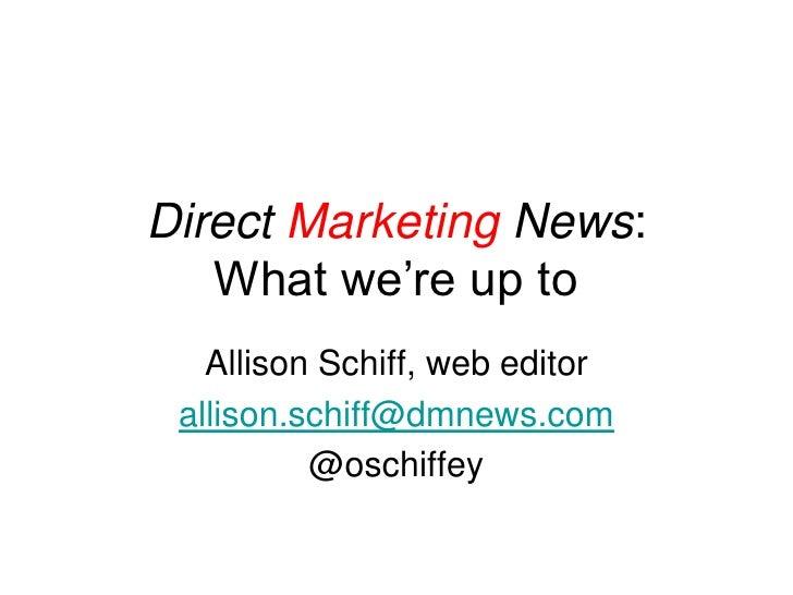 Direct Marketing News:   What we're up to   Allison Schiff, web editor allison.schiff@dmnews.com          @oschiffey