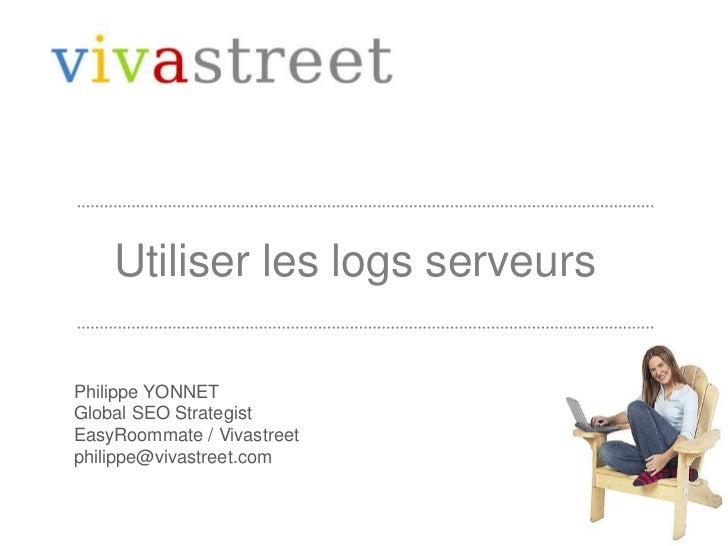 Utiliser les logs serveurs<br />Philippe YONNET<br />Global SEO Strategist<br />EasyRoommate / Vivastreet<br />philippe@vi...