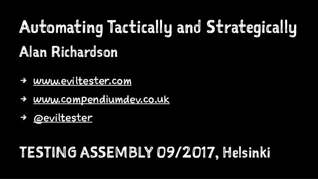 Automating Tactically and Strategically Alan Richardson 4 www.eviltester.com 4 www.compendiumdev.co.uk 4 @eviltester TESTI...