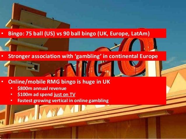 • Bingo: 75 ball (US) vs 90 ball bingo (UK, Europe, LatAm)• Stronger association with 'gambling' in continental Europe• On...