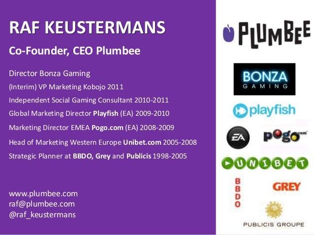 RAF KEUSTERMANSCo-Founder, CEO PlumbeeDirector Bonza Gaming(Interim) VP Marketing Kobojo 2011Independent Social Gaming Con...