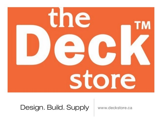 Design. Build. Supply   www.deckstore.ca