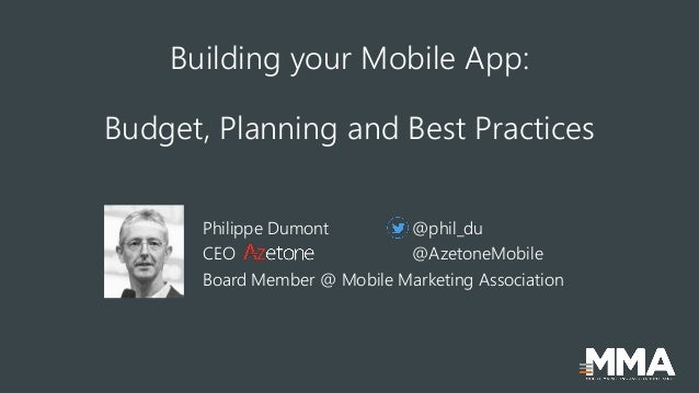 Building your Mobile App: Budget, Planning and Best Practices Philippe Dumont @phil_du CEO @AzetoneMobile Board Member @ M...