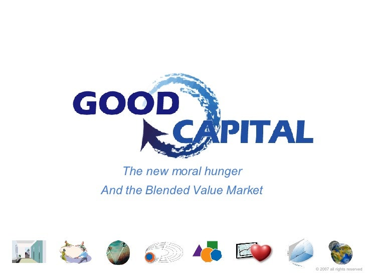 The new moral hunger And the Blended Value Market ©  2007   all rights reserved