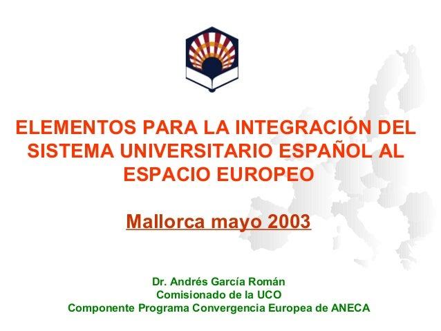 ELEMENTOS PARA LA INTEGRACIÓN DEL SISTEMA UNIVERSITARIO ESPAÑOL AL ESPACIO EUROPEO Mallorca mayo 2003 Dr. Andrés García Ro...