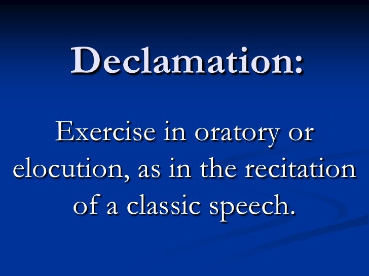 declamation speech 2 A declamation is a memorized speech of a speech that has been given at least once by another person the goal is not to give the speech as the original person rather, it is to interpret the ideas of the speech and re-give it in such a way that the ideas, values, beliefs, and assumptions of the original speech are accentuated and magnified.