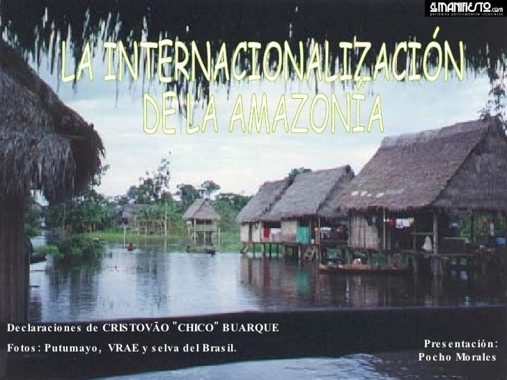 """LA INTERNACIONALIZACIÓN DE LA AMAZONÍA  Declaraciones de CRISTOVÃO """"CHICO"""" BUARQUE Fotos: Putumayo,  VRAE y selv..."""